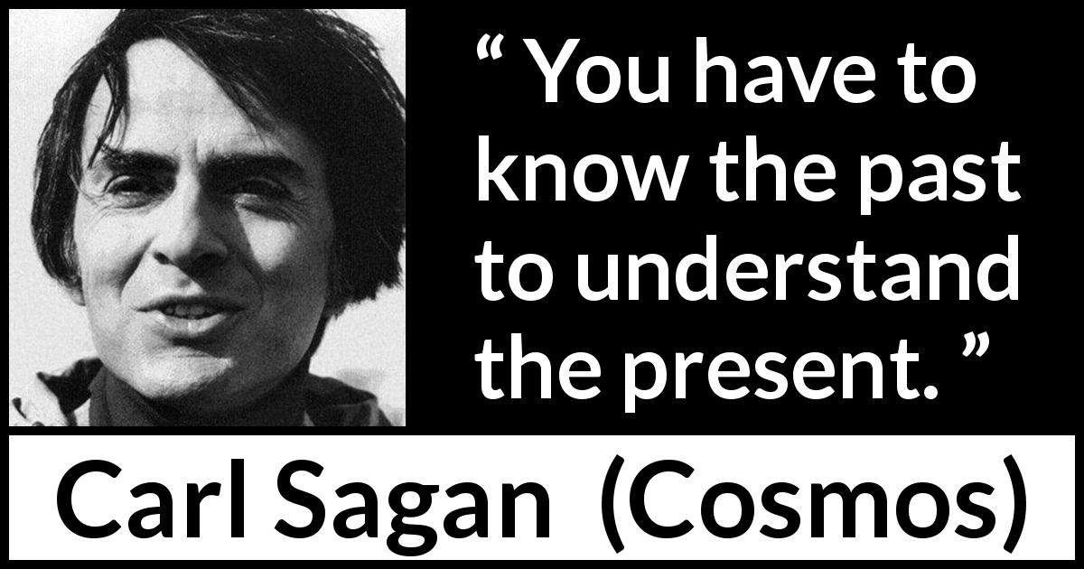 "Carl Sagan about knowledge (""Cosmos"", 1980) - You have to know the past to understand the present."