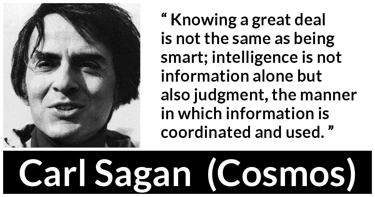 "Carl Sagan about knowledge (""Cosmos"", 1980) - Knowing a great deal is not the same as being smart; intelligence is not information alone but also judgment, the manner in which information is coordinated and used."