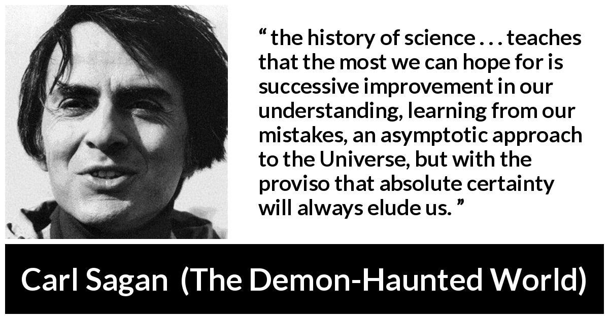 "Carl Sagan about knowledge (""The Demon-Haunted World"", 1995) - the history of science . . . teaches that the most we can hope for is successive improvement in our understanding, learning from our mistakes, an asymptotic approach to the Universe, but with the proviso that absolute certainty will always elude us."