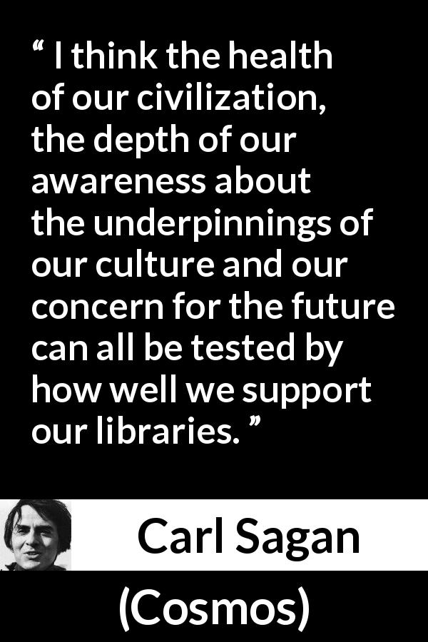 "Carl Sagan about libraries (""Cosmos"", 1980) - I think the health of our civilization, the depth of our awareness about the underpinnings of our culture and our concern for the future can all be tested by how well we support our libraries."