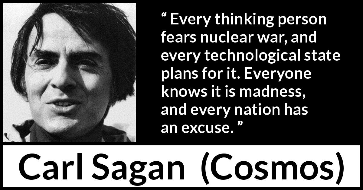 "Carl Sagan about madness (""Cosmos"", 1980) - Every thinking person fears nuclear war, and every technological state plans for it. Everyone knows it is madness, and every nation has an excuse."