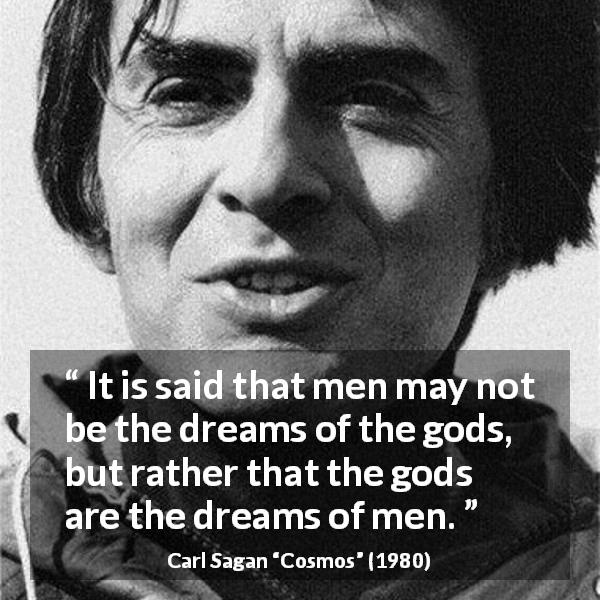"Carl Sagan about men (""Cosmos"", 1980) - It is said that men may not be the dreams of the gods, but rather that the gods are the dreams of men."