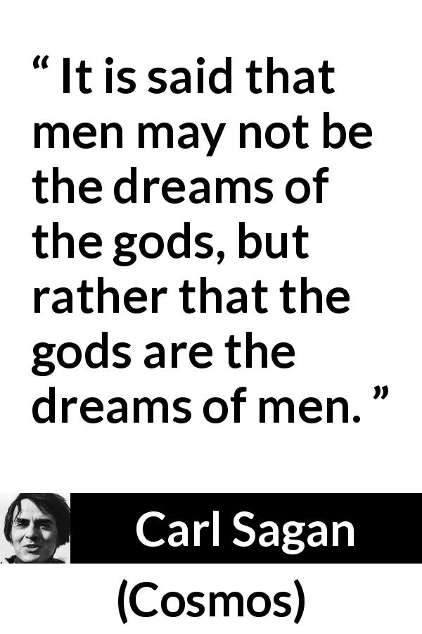 Carl Sagan - Cosmos - It is said that men may not be the dreams of the gods, but rather that the gods are the dreams of men.