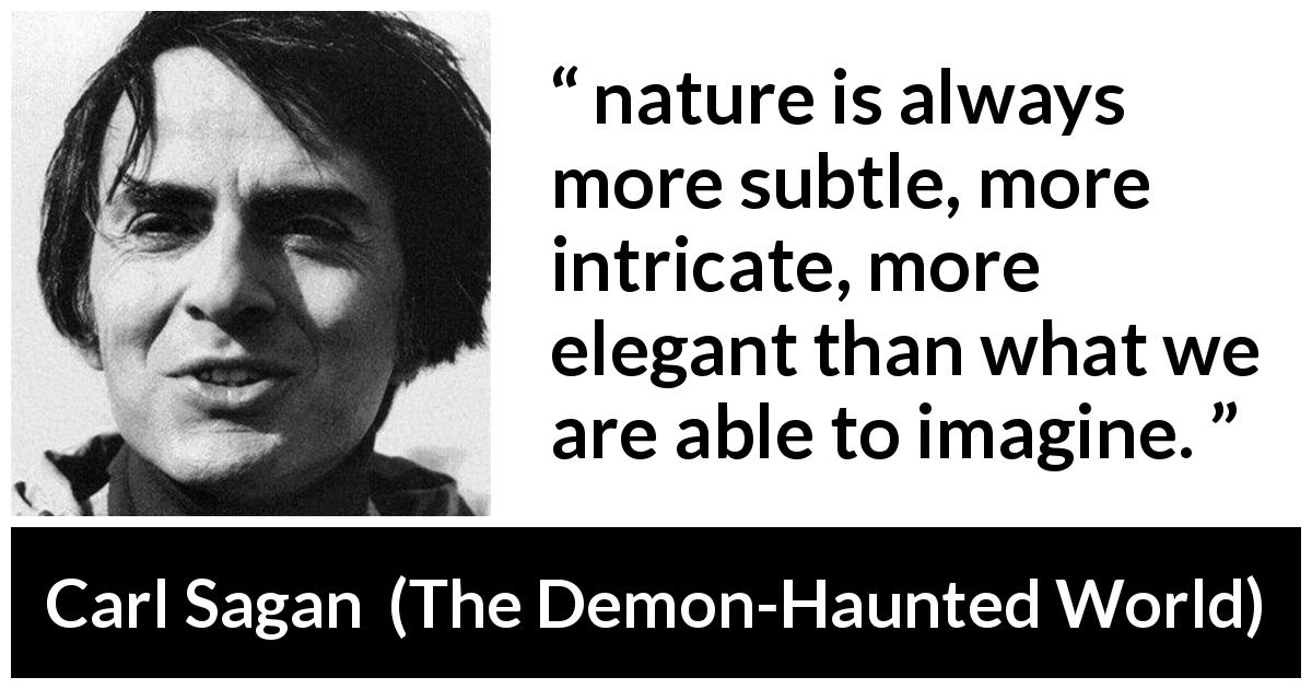 "Carl Sagan about nature (""The Demon-Haunted World"", 1995) - nature is always more subtle, more intricate, more elegant than what we are able to imagine."