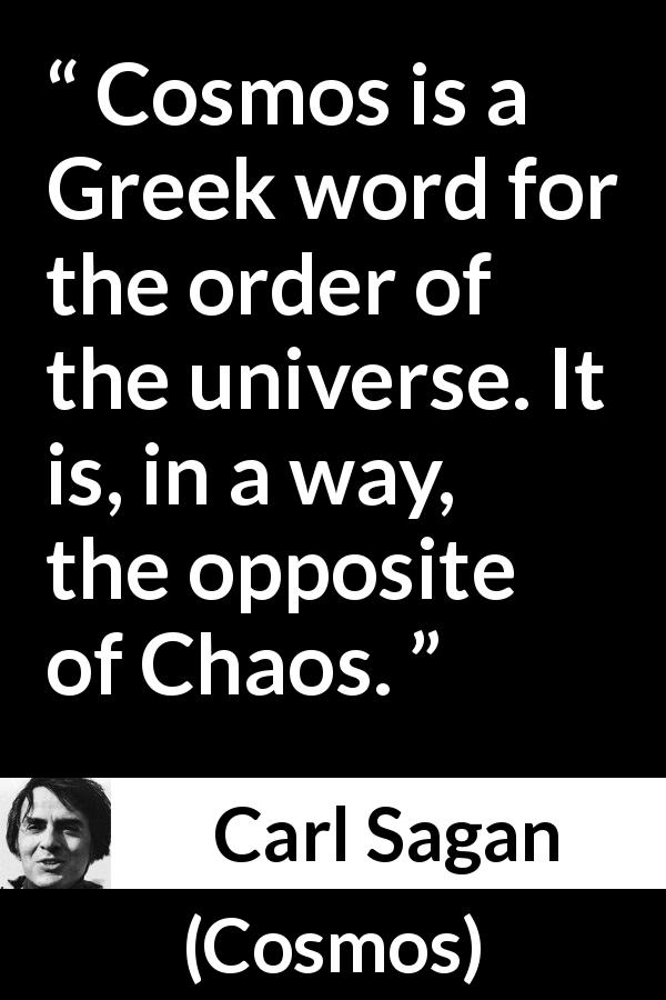 "Carl Sagan about order (""Cosmos"", 1980) - Cosmos is a Greek word for the order of the universe. It is, in a way, the opposite of Chaos."