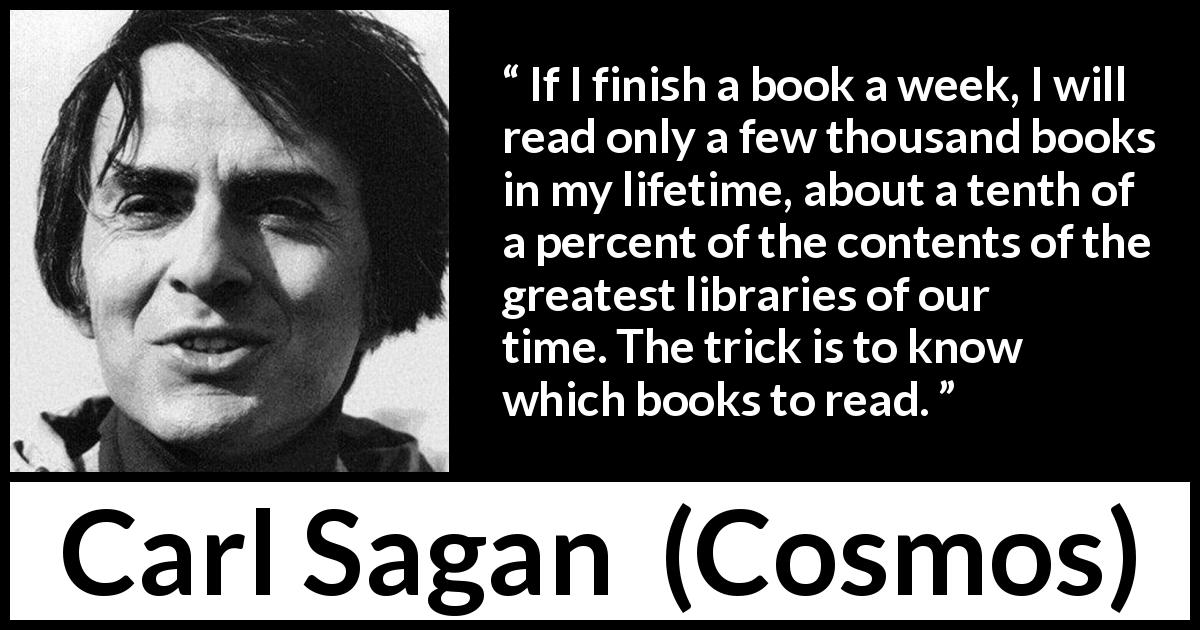 "Carl Sagan about reading (""Cosmos"", 1980) - If I finish a book a week, I will read only a few thousand books in my lifetime, about a tenth of a percent of the contents of the greatest libraries of our time. The trick is to know which books to read."