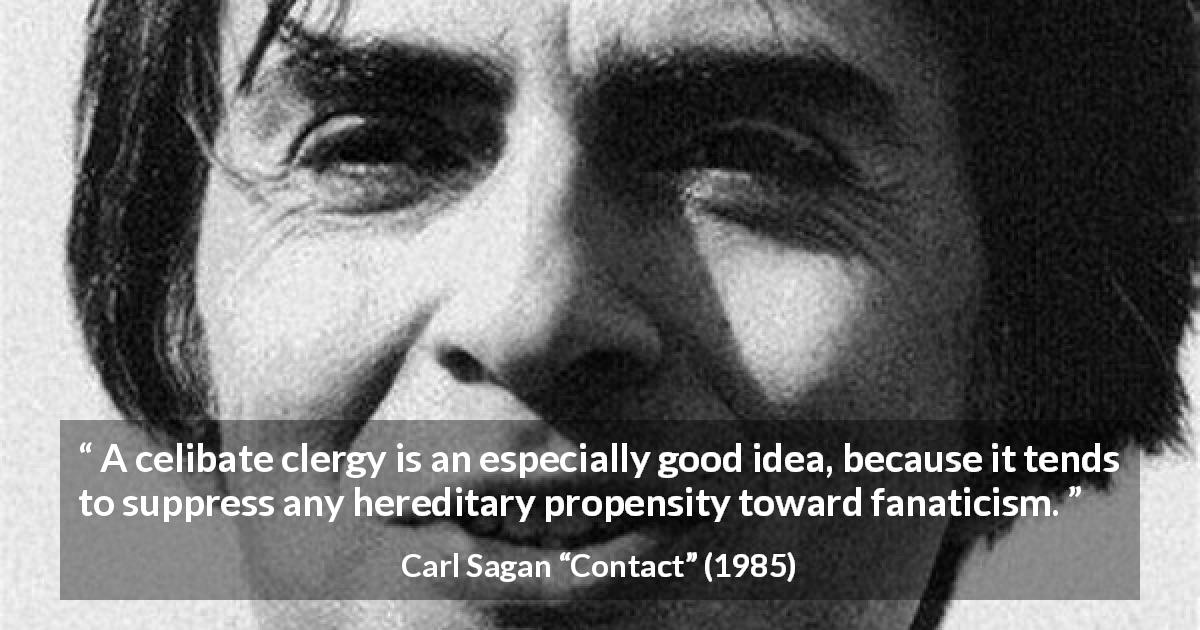 "Carl Sagan about religion (""Contact"", 1985) - A celibate clergy is an especially good idea, because it tends to suppress any hereditary propensity toward fanaticism."