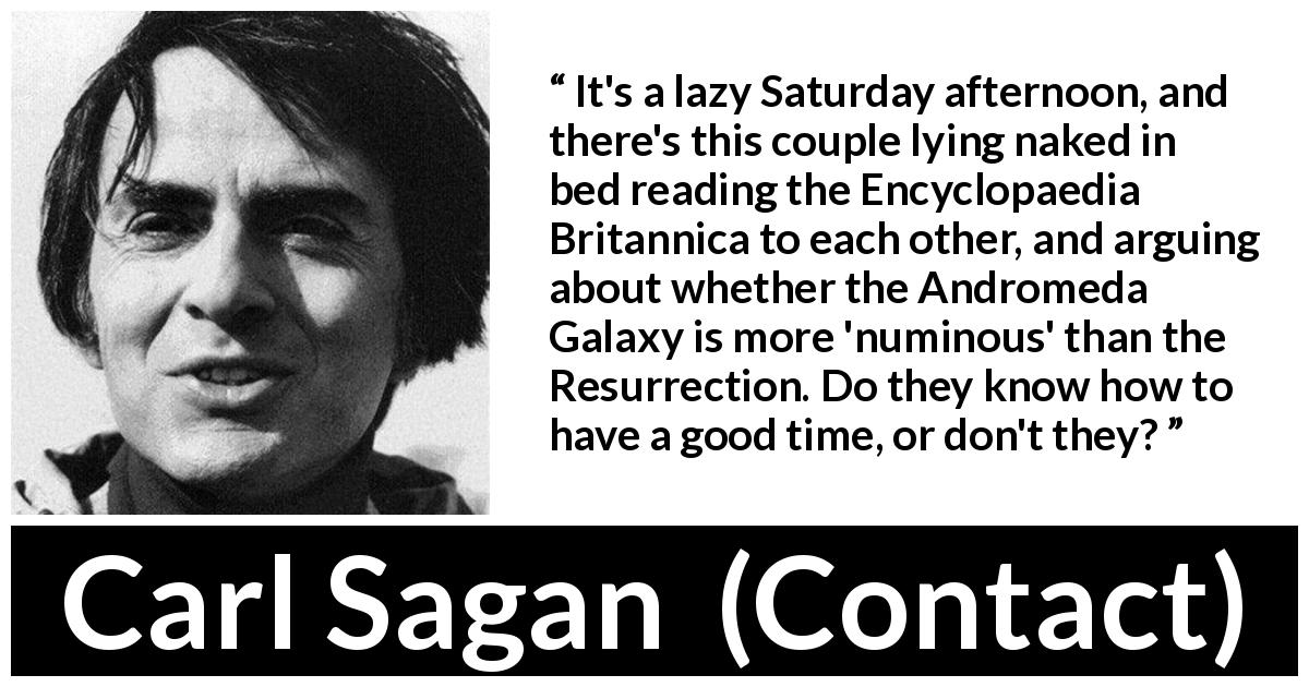 "Carl Sagan about religion (""Contact"", 1985) - It's a lazy Saturday afternoon, and there's this couple lying naked in bed reading the Encyclopaedia Britannica to each other, and arguing about whether the Andromeda Galaxy is more 'numinous' than the Resurrection. Do they know how to have a good time, or don't they?"