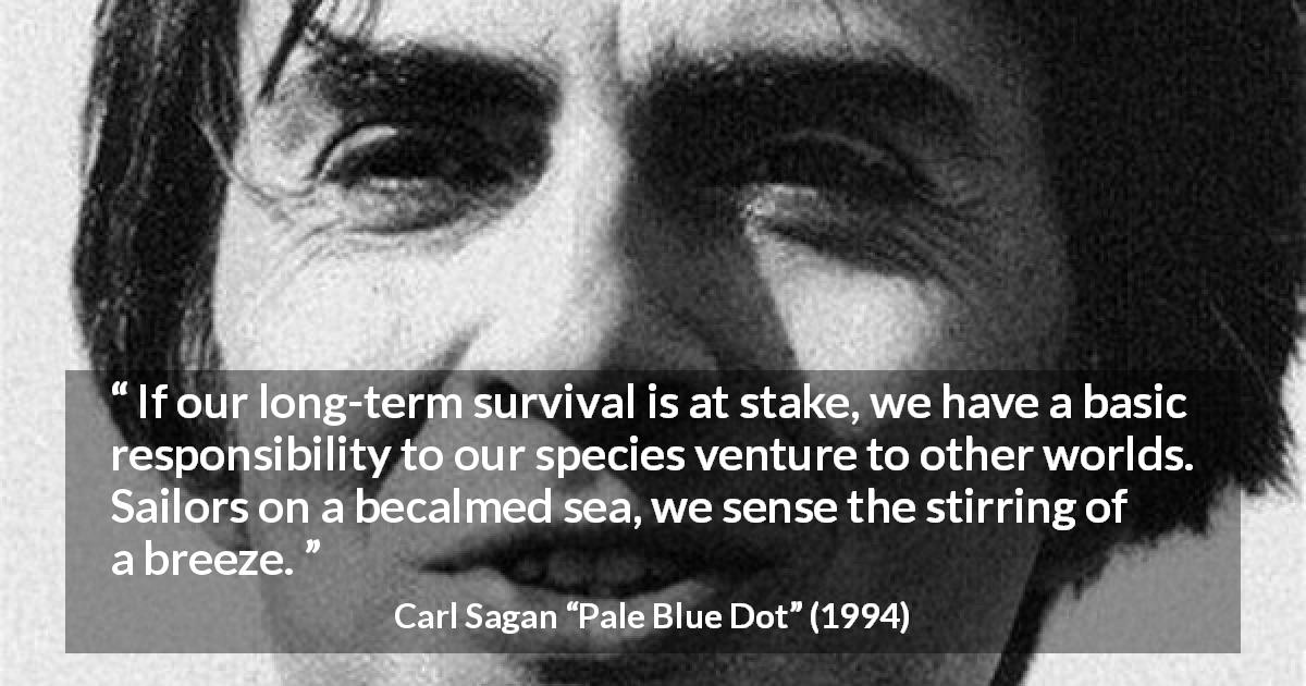 "Carl Sagan about space (""Pale Blue Dot"", 1994) - If our long-term survival is at stake, we have a basic responsibility to our species venture to other worlds. Sailors on a becalmed sea, we sense the stirring of a breeze."
