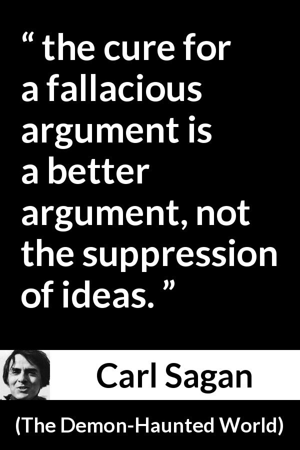 "Carl Sagan about speech (""The Demon-Haunted World"", 1995) - the cure for a fallacious argument is a better argument, not the suppression of ideas."