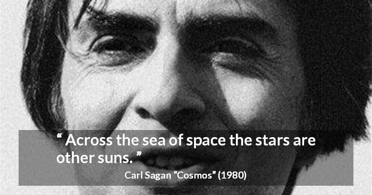 Carl Sagan quote about stars from Cosmos - Across the sea of space the stars are other suns.