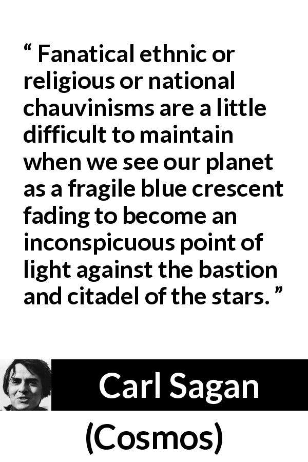 "Carl Sagan about stars (""Cosmos"", 1980) - Fanatical ethnic or religious or national chauvinisms are a little difficult to maintain when we see our planet as a fragile blue crescent fading to become an inconspicuous point of light against the bastion and citadel of the stars."