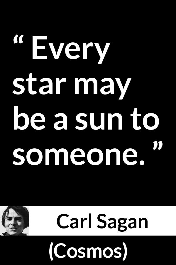 "Carl Sagan about sun (""Cosmos"", 1980) - Every star may be a sun to someone."