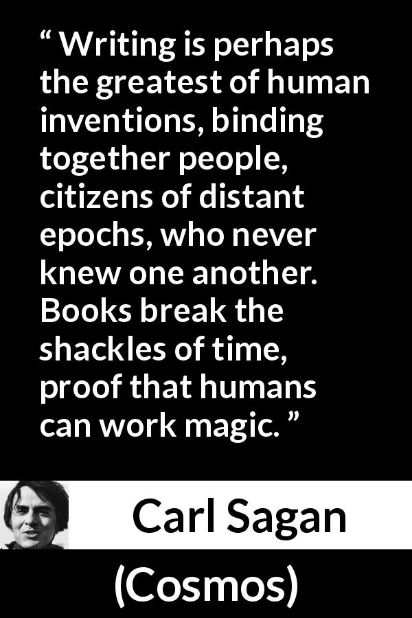 Carl Sagan - Cosmos - Writing is perhaps the greatest of human inventions, binding together people, citizens of distant epochs, who never knew one another. Books break the shackles of time, proof that humans can work magic.
