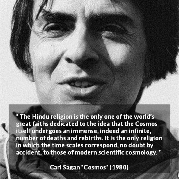 "Carl Sagan about time (""Cosmos"", 1980) - The Hindu religion is the only one of the world's great faiths dedicated to the idea that the Cosmos itself undergoes an immense, indeed an infinite, number of deaths and rebirths. It is the only religion in which the time scales correspond, no doubt by accident, to those of modern scientific cosmology."