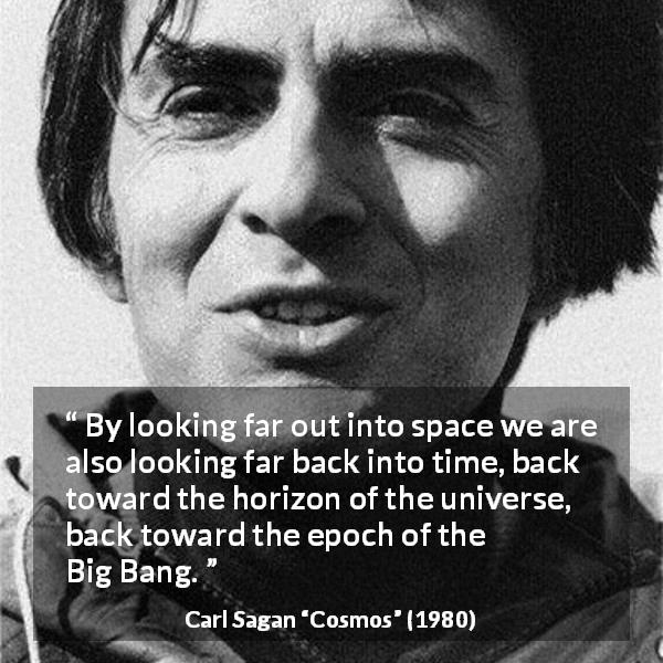 "Carl Sagan about time (""Cosmos"", 1980) - By looking far out into space we are also looking far back into time, back toward the horizon of the universe, back toward the epoch of the Big Bang."