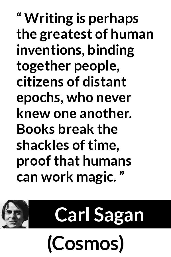 "Carl Sagan about time (""Cosmos"", 1980) - Writing is perhaps the greatest of human inventions, binding together people, citizens of distant epochs, who never knew one another. Books break the shackles of time, proof that humans can work magic."