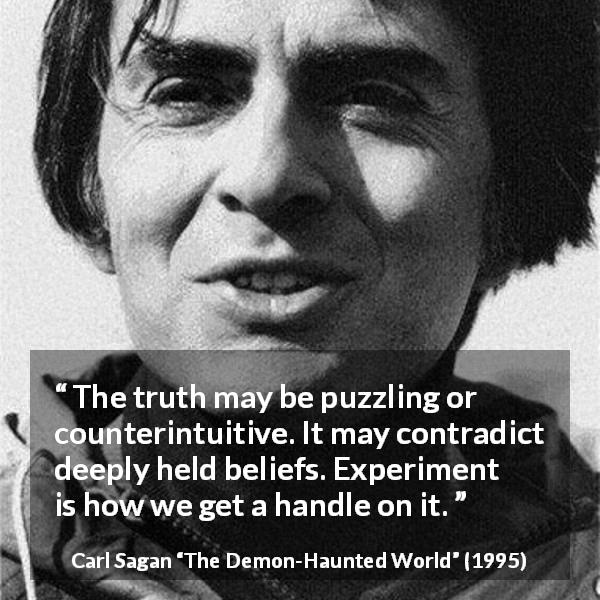 Carl Sagan quote about truth from The Demon-Haunted World (1995) - The truth may be puzzling or counterintuitive. It may contradict deeply held beliefs. Experiment is how we get a handle on it.