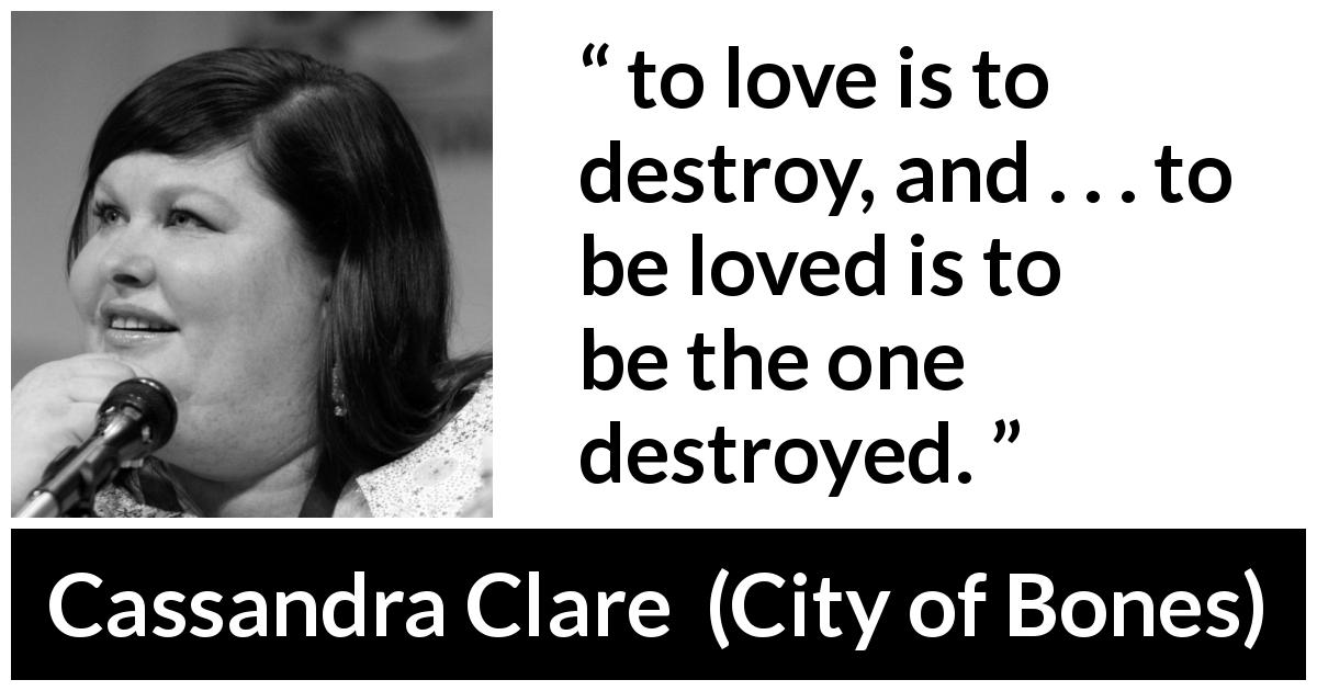 "Cassandra Clare about love (""City of Bones"", 2007) - to love is to destroy, and . . . to be loved is to be the one destroyed."