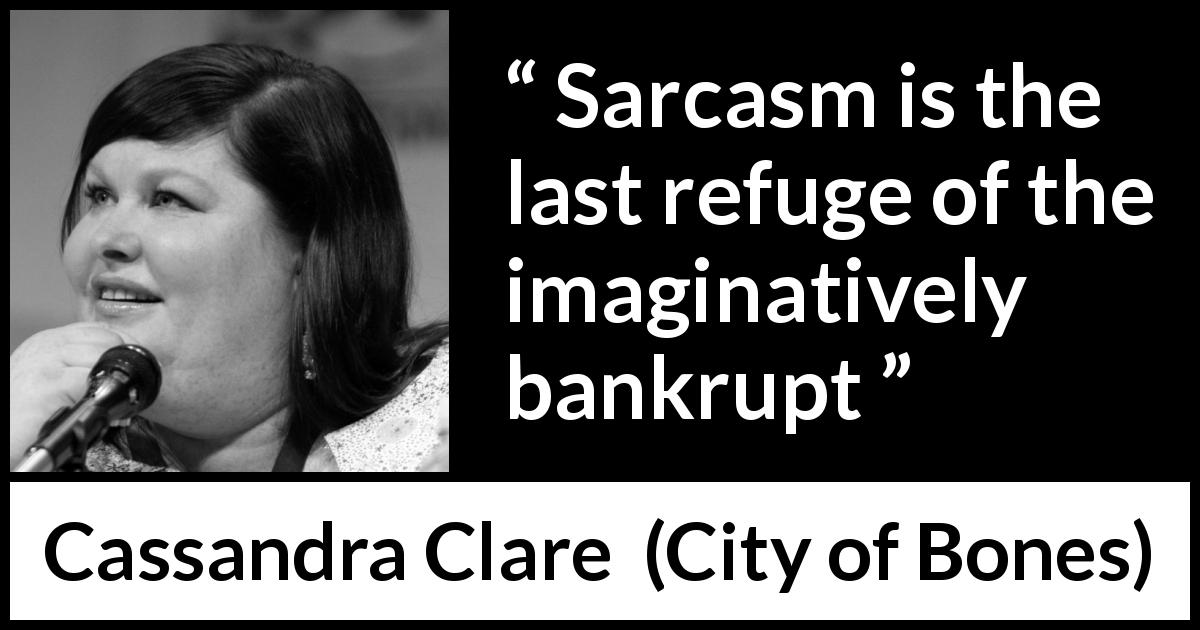 Cassandra Clare quote about refuge from City of Bones - Sarcasm is the last refuge of the imaginatively bankrupt