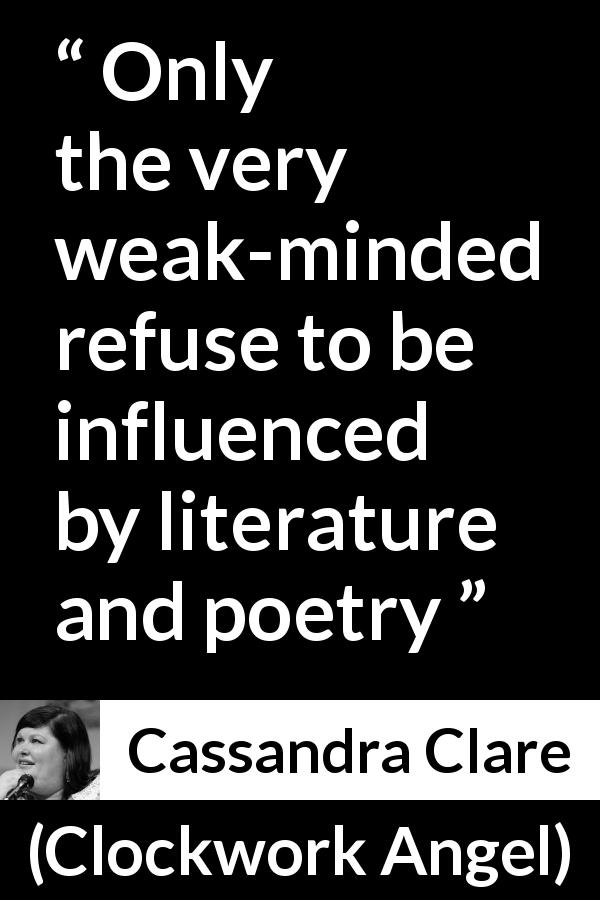 "Cassandra Clare about strength (""Clockwork Angel"", 2010) - Only the very weak-minded refuse to be influenced by literature and poetry"