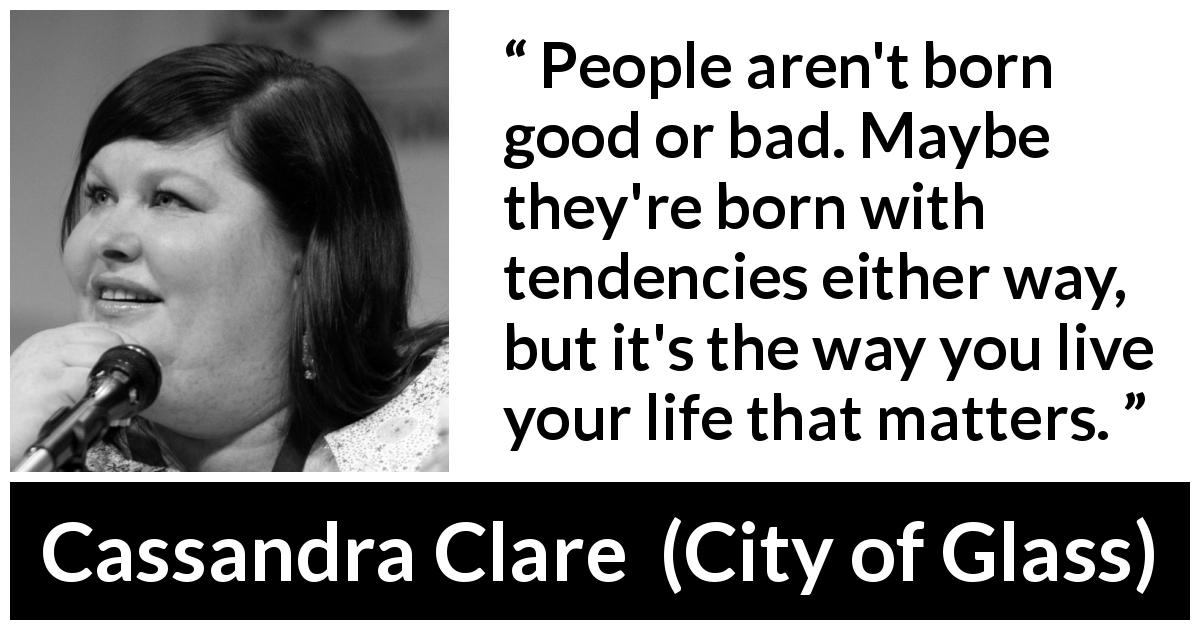 "Cassandra Clare about will (""City of Glass"", 2009) - People aren't born good or bad. Maybe they're born with tendencies either way, but it's the way you live your life that matters."