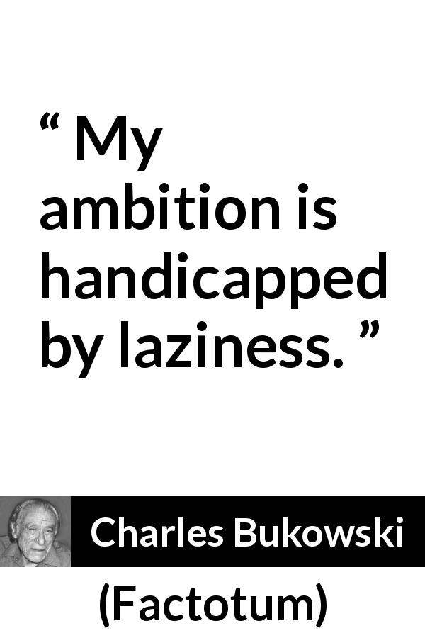 Charles Bukowski quote about ambition from Factotum (1975) - My ambition is handicapped by laziness.
