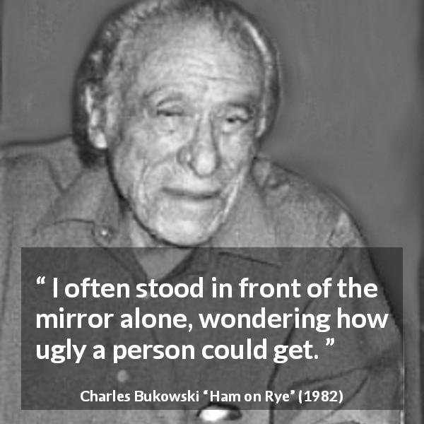 "Charles Bukowski about beauty (""Ham on Rye"", 1982) - I often stood in front of the mirror alone, wondering how ugly a person could get."