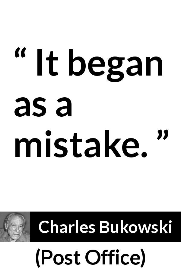 "Charles Bukowski about beginning (""Post Office"", 1971) - It began as a mistake."