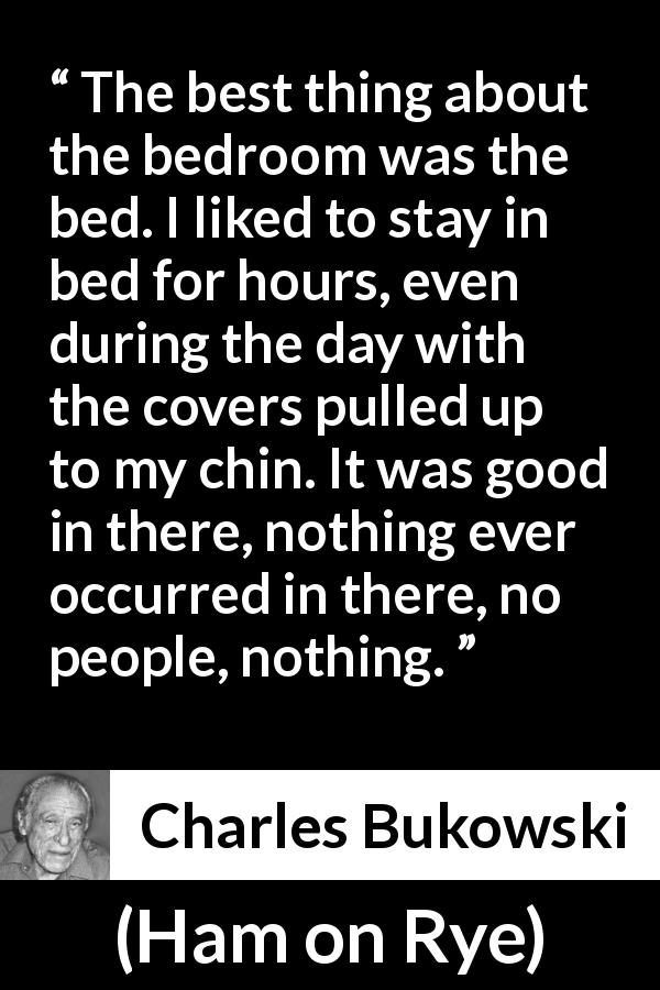 "Charles Bukowski about calm (""Ham on Rye"", 1982) - The best thing about the bedroom was the bed. I liked to stay in bed for hours, even during the day with the covers pulled up to my chin. It was good in there, nothing ever occurred in there, no people, nothing."