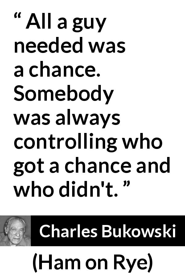 "Charles Bukowski about chance (""Ham on Rye"", 1982) - All a guy needed was a chance. Somebody was always controlling who got a chance and who didn't."