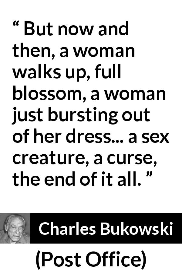 "Charles Bukowski about curse (""Post Office"", 1971) - But now and then, a woman walks up, full blossom, a woman just bursting out of her dress... a sex creature, a curse, the end of it all."