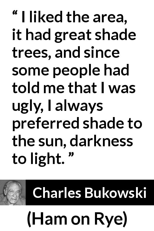 Charles Bukowski - Ham on Rye - I liked the area, it had great shade trees, and since some people had told me that I was ugly, I always preferred shade to the sun, darkness to light.