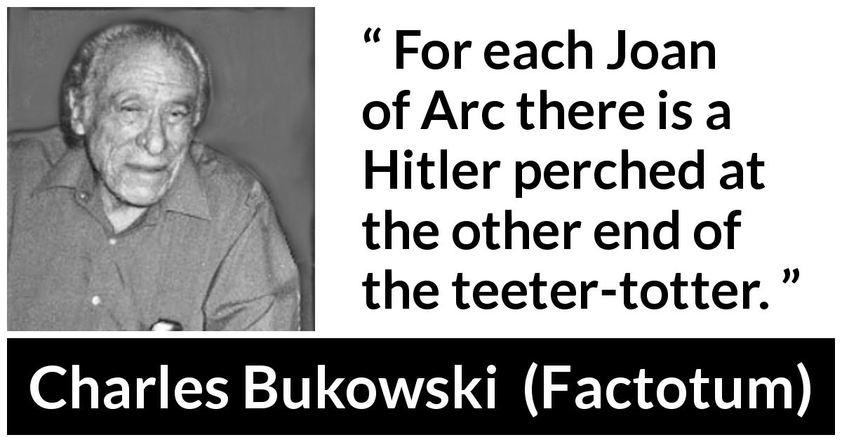"Charles Bukowski about dictatorship (""Factotum"", 1975) - For each Joan of Arc there is a Hitler perched at the other end of the teeter-totter."