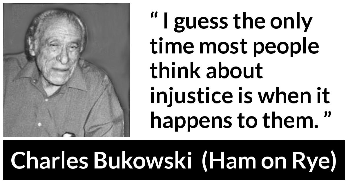 "Charles Bukowski about egoism (""Ham on Rye"", 1982) - I guess the only time most people think about injustice is when it happens to them."
