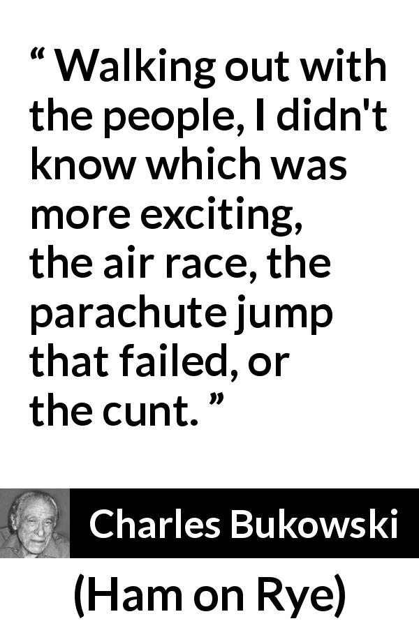 "Charles Bukowski about excitement (""Ham on Rye"", 1982) - Walking out with the people, I didn't know which was more exciting, the air race, the parachute jump that failed, or the cunt."