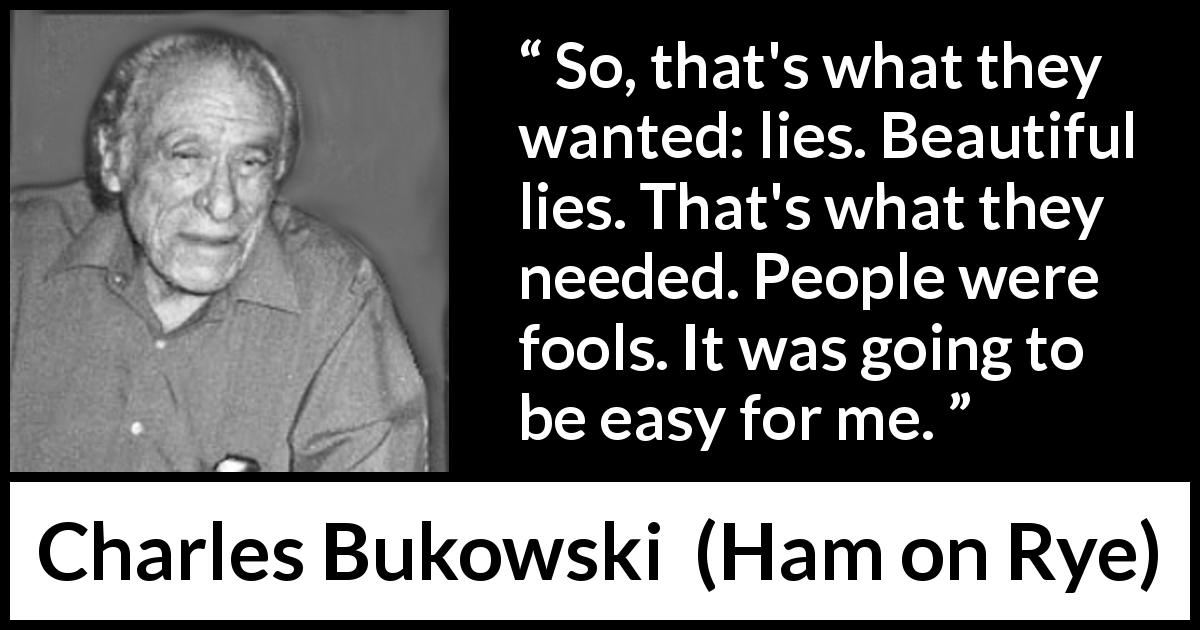 "Charles Bukowski about foolishness (""Ham on Rye"", 1982) - So, that's what they wanted: lies. Beautiful lies. That's what they needed. People were fools. It was going to be easy for me."