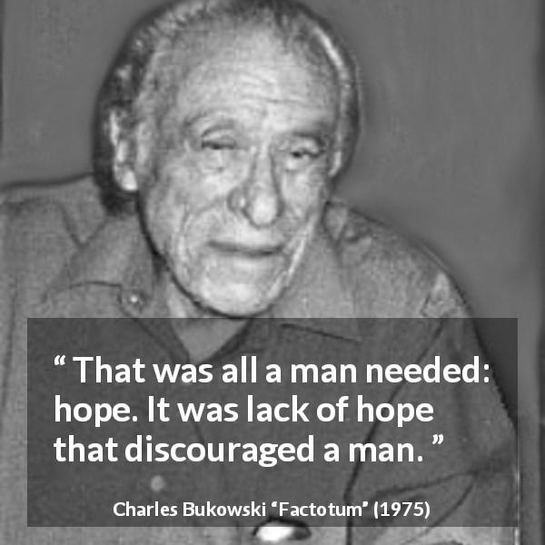 "Charles Bukowski about hope (""Factotum"", 1975) - That was all a man needed: hope. It was lack of hope that discouraged a man."