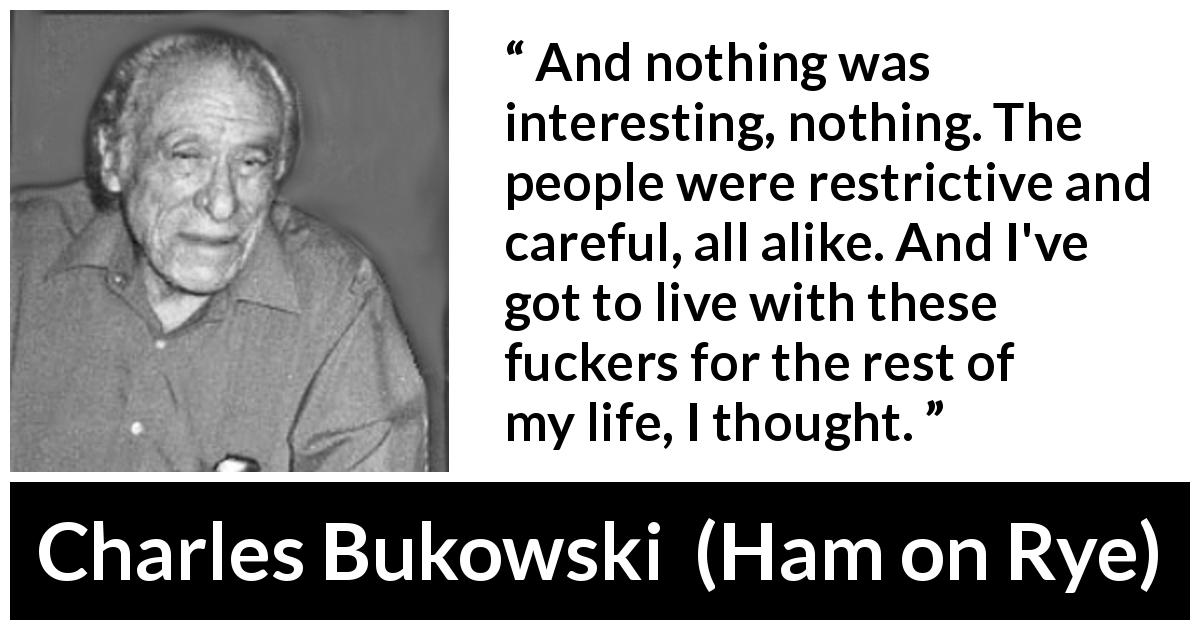 "Charles Bukowski about interest (""Ham on Rye"", 1982) - And nothing was interesting, nothing. The people were restrictive and careful, all alike. And I've got to live with these fuckers for the rest of my life, I thought."