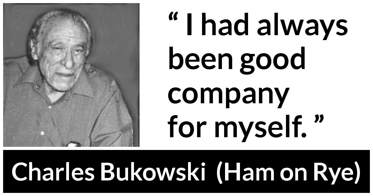 "Charles Bukowski about loneliness (""Ham on Rye"", 1982) - I had always been good company for myself."