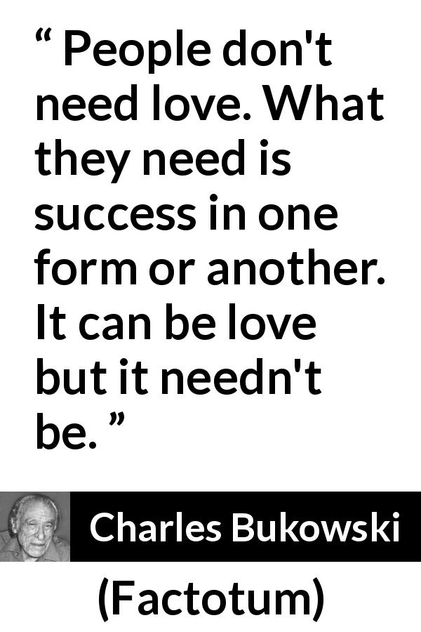"Charles Bukowski about love (""Factotum"", 1975) - People don't need love. What they need is success in one form or another. It can be love but it needn't be."