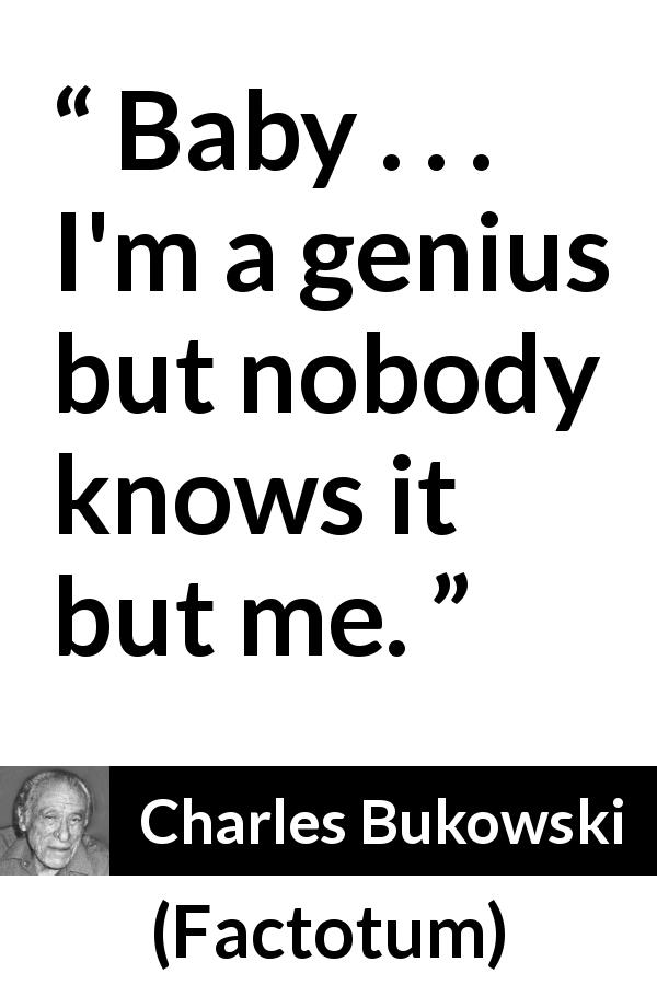 "Charles Bukowski about misunderstanding (""Factotum"", 1975) - Baby . . . I'm a genius but nobody knows it but me."