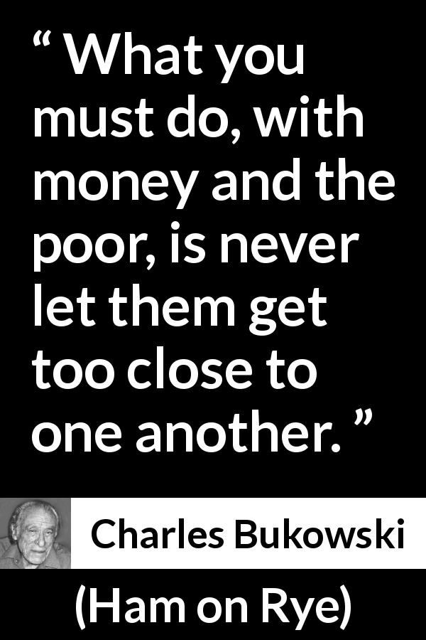 "Charles Bukowski about poverty (""Ham on Rye"", 1982) - What you must do, with money and the poor, is never let them get too close to one another."