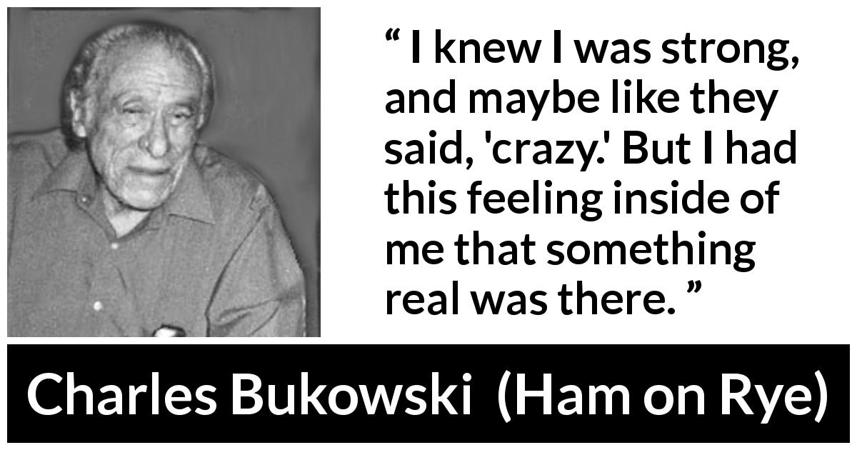 "Charles Bukowski about strength (""Ham on Rye"", 1982) - I knew I was strong, and maybe like they said, 'crazy.' But I had this feeling inside of me that something real was there."