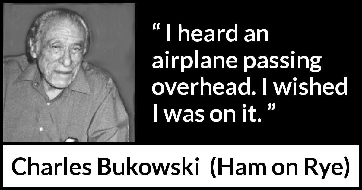 "Charles Bukowski about travel (""Ham on Rye"", 1982) - I heard an airplane passing overhead. I wished I was on it."