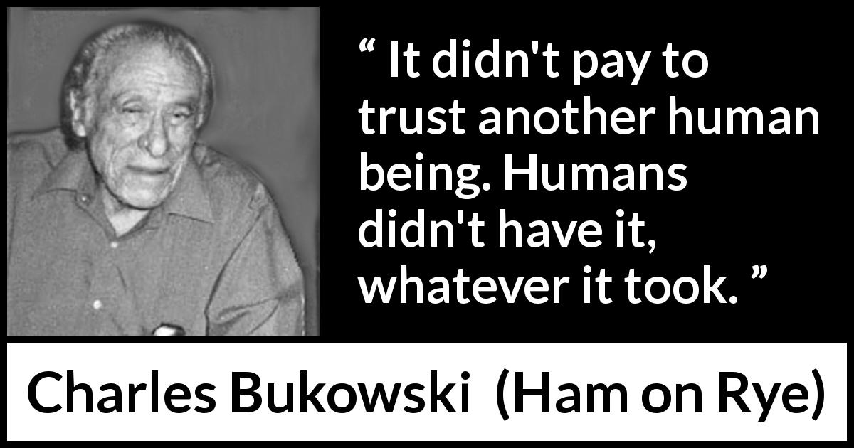 Charles Bukowski quote about trust from Ham on Rye (1982) - It didn't pay to trust another human being. Humans didn't have it, whatever it took.