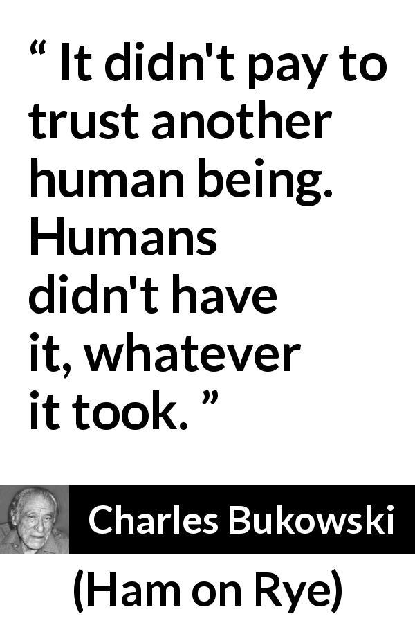"Charles Bukowski about trust (""Ham on Rye"", 1982) - It didn't pay to trust another human being. Humans didn't have it, whatever it took."