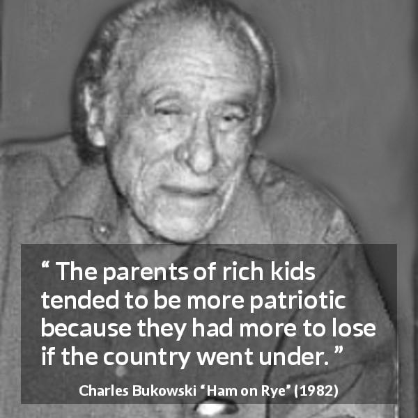 "Charles Bukowski about wealth (""Ham on Rye"", 1982) - The parents of rich kids tended to be more patriotic because they had more to lose if the country went under."