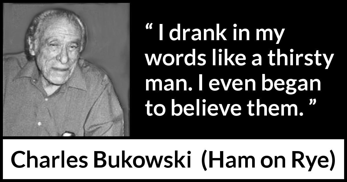 "Charles Bukowski about words (""Ham on Rye"", 1982) - I drank in my words like a thirsty man. I even began to believe them."
