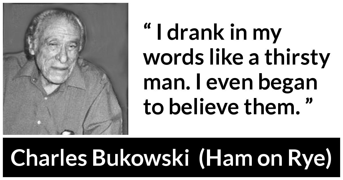 Charles Bukowski quote about words from Ham on Rye (1982) - I drank in my words like a thirsty man. I even began to believe them.